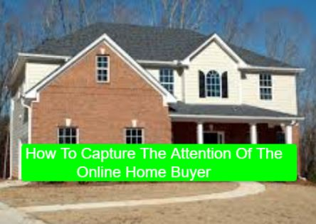 How To Capture The Attention Of The Online Home Buyer
