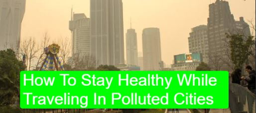 How To Stay Healthy While Traveling In Polluted Cities