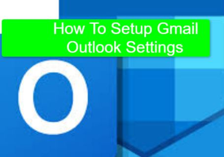 How To Setup Gmail Outlook Settings